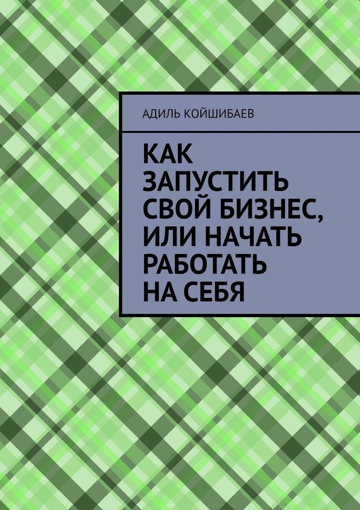 Адиль Койшибаев Как запустить свой бизнес, или Начать работать насебя