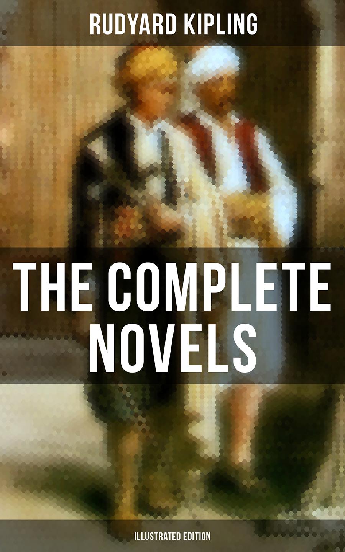 Rudyard 1865-1936 Kipling The Complete Novels of Rudyard Kipling (Illustrated Edition) rudyard kipling the naulahka a story of west and east