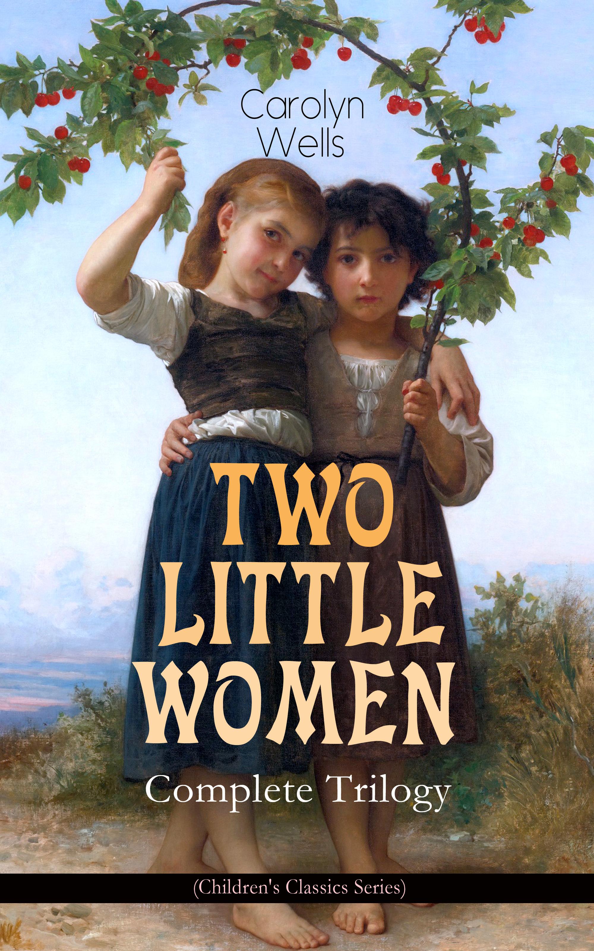 Carolyn Wells TWO LITTLE WOMEN – Complete Trilogy (Children's Classics Series) carolyn wells the complete patty series all 14 children s classics in one volume
