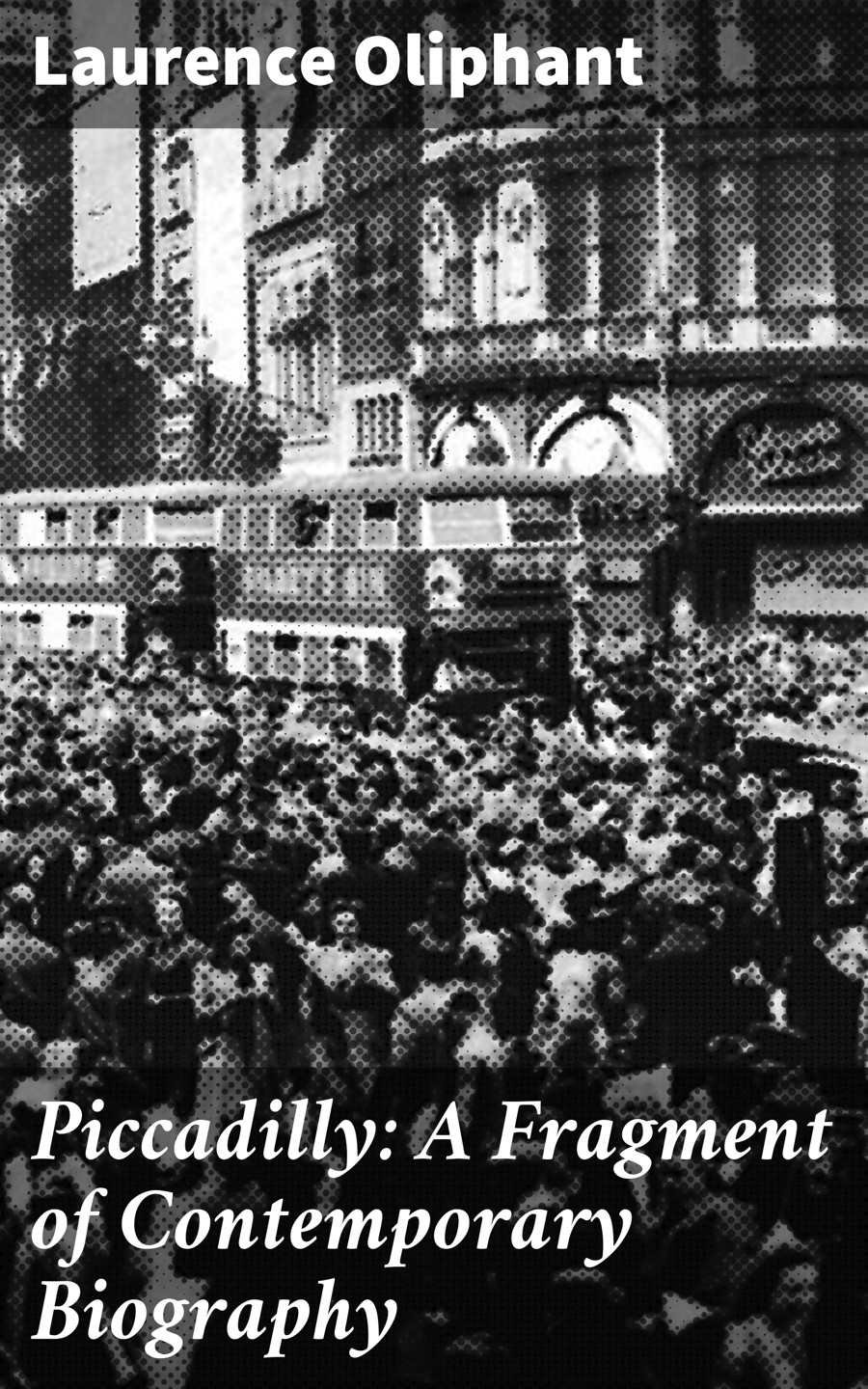 Laurence Oliphant Piccadilly: A Fragment of Contemporary Biography w northcutt mitterrand a political biography