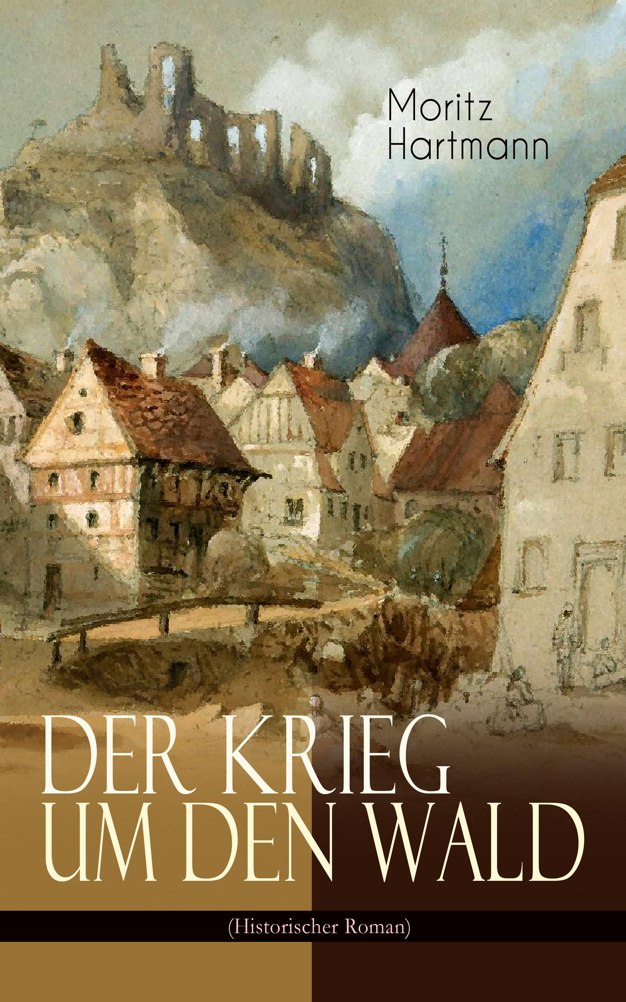 Moritz Hartmann Der Krieg um den Wald (Historischer Roman)