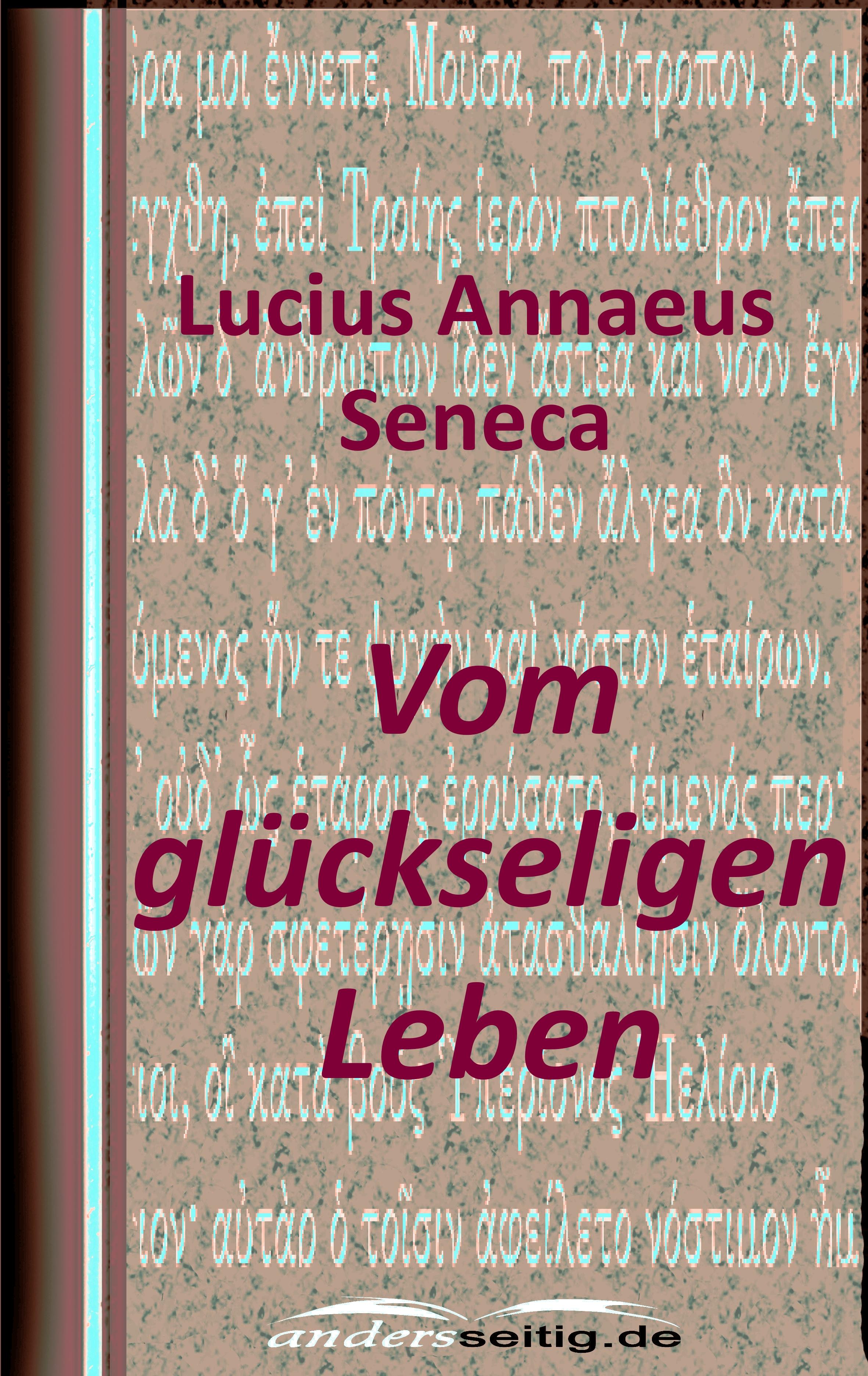 Lucius Annaeus Seneca Vom glückseligen Leben