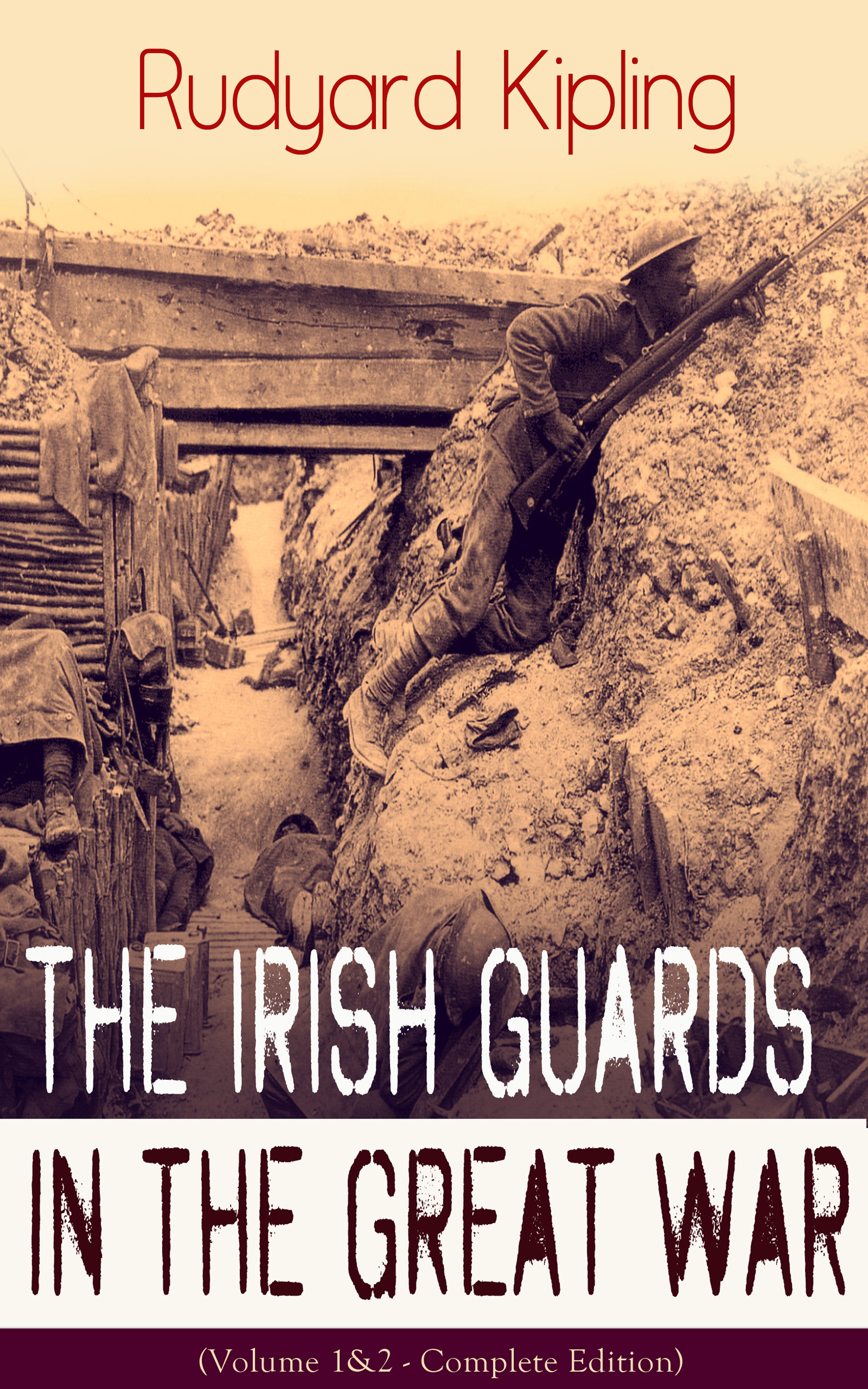 Rudyard 1865-1936 Kipling The Irish Guards in the Great War (Volume 1&2 - Complete Edition): The First & The Second Irish Battalion in World War I