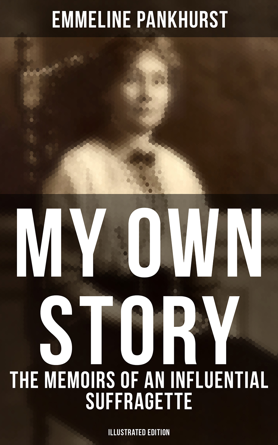 Emmeline Pankhurst MY OWN STORY: The Memoirs of an Influential Suffragette (Illustrated Edition) musicals the definitive illustrated story