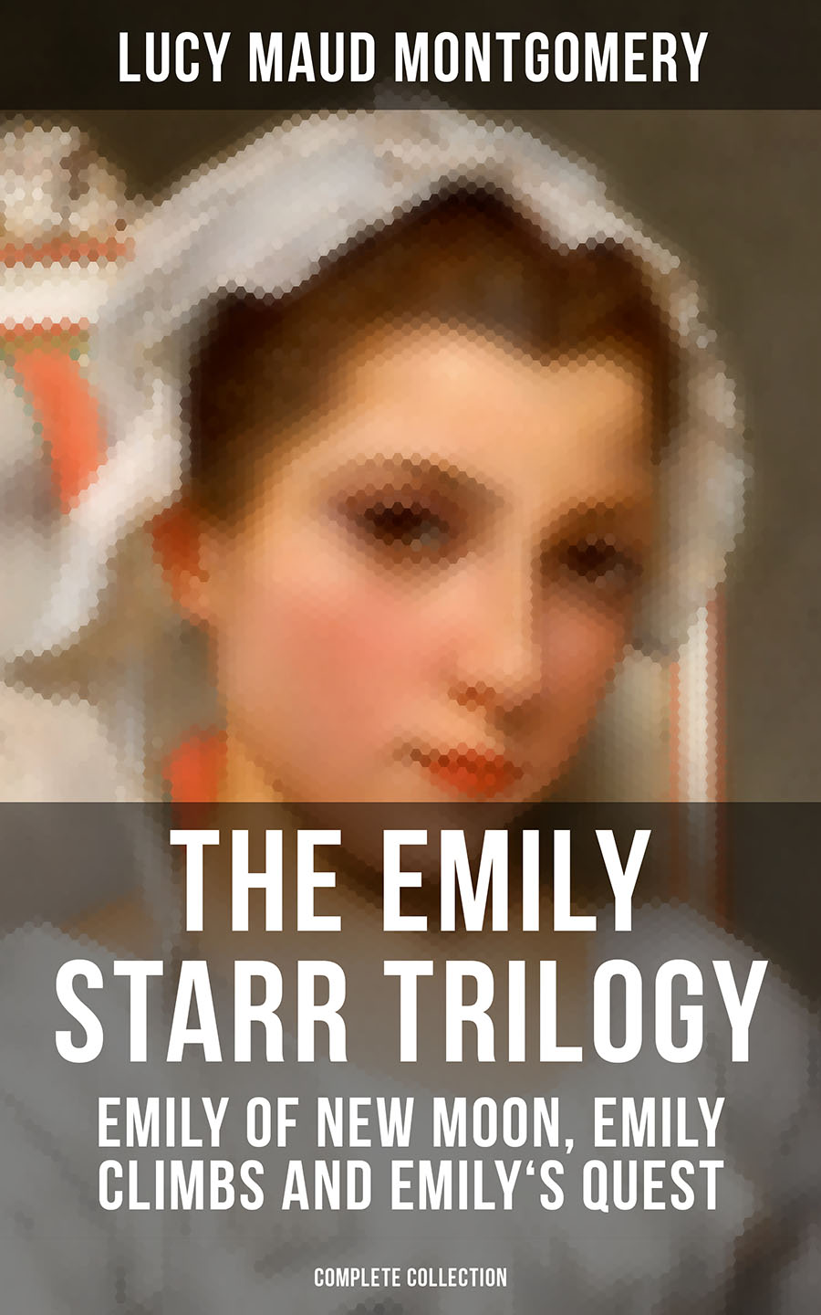 Lucy Maud Montgomery THE EMILY STARR TRILOGY: Emily of New Moon, Emily Climbs and Emily's Quest (Complete Collection) emily