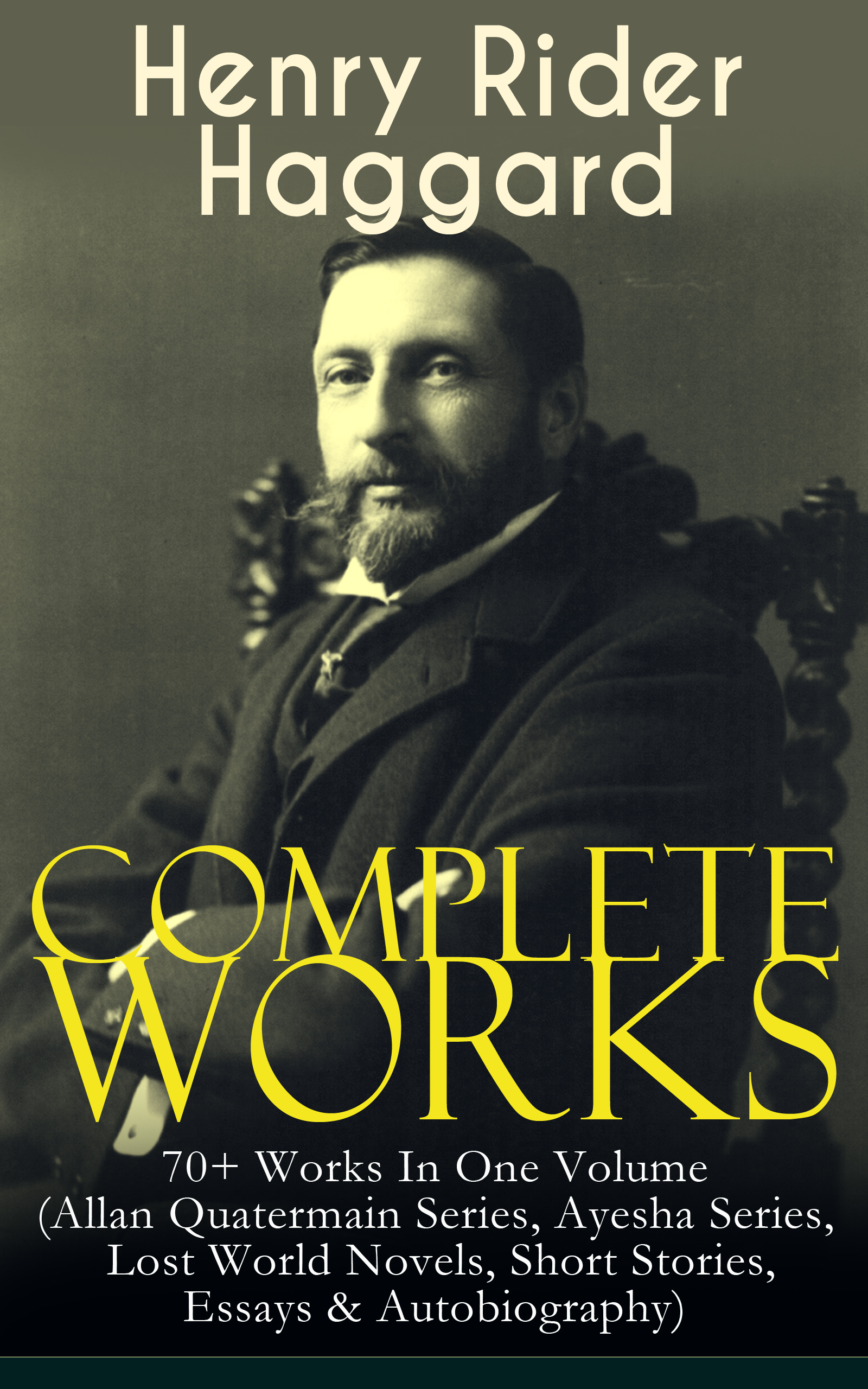 Henry Rider Haggard Complete Works of Henry Rider Haggard: 70+ Works In One Volume (Allan Quatermain Series, Ayesha Series, Lost World Novels, Short Stories, Essays & Autobiography)