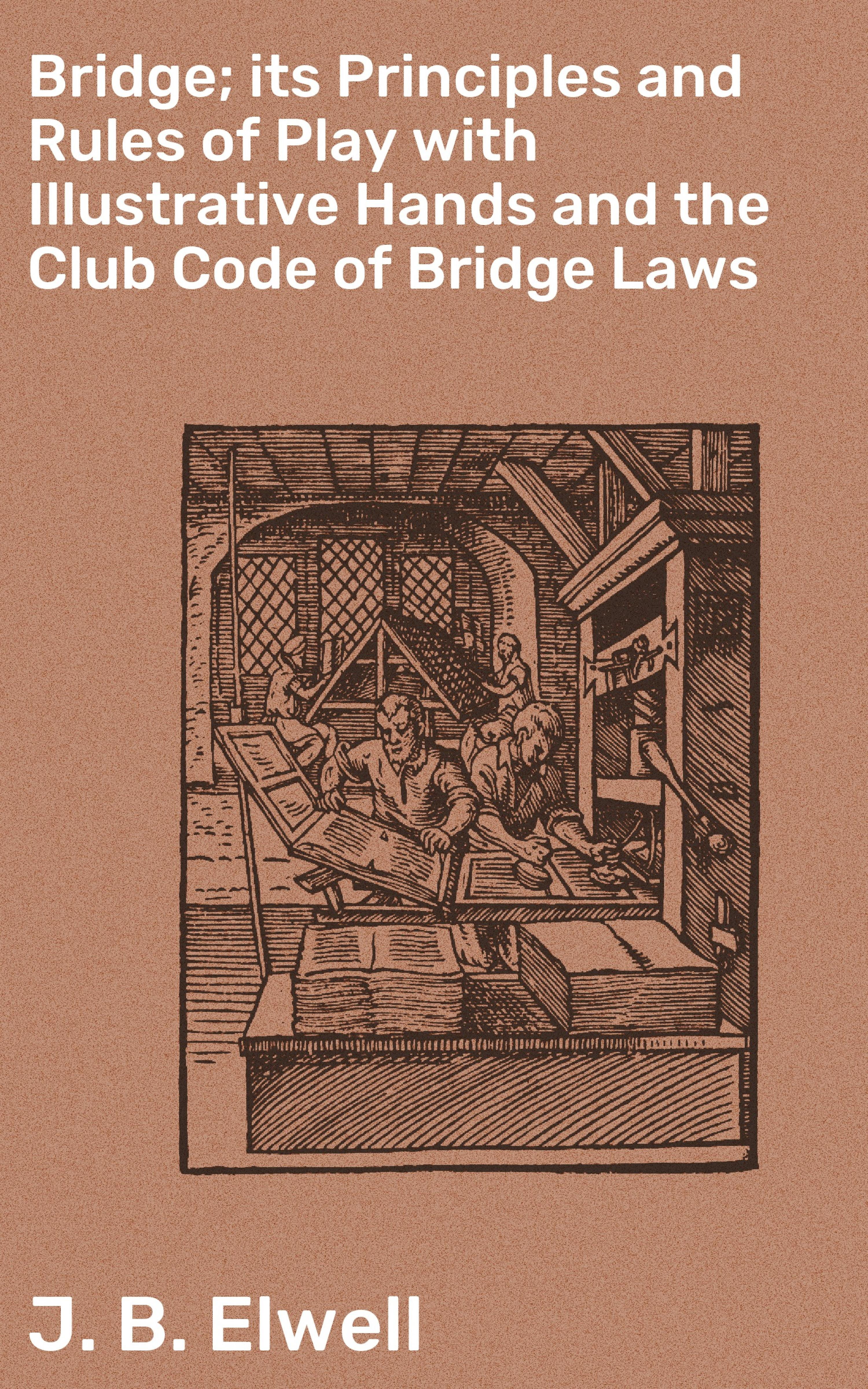 J. B. Elwell Bridge; its Principles and Rules of Play with Illustrative Hands and the Club Code of Bridge Laws