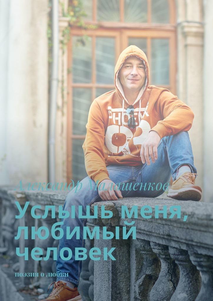 Александр Малашенков Услышь меня, любимый человек. Поэзия олюбви
