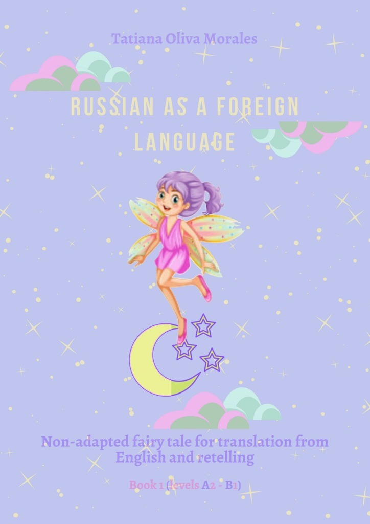 Tatiana Oliva Morales Russian as aforeign language. Non-adapted fairy tale for translation from English and retelling. Book 1 (levels A2–В1) reciprocal translation of passive voice in english