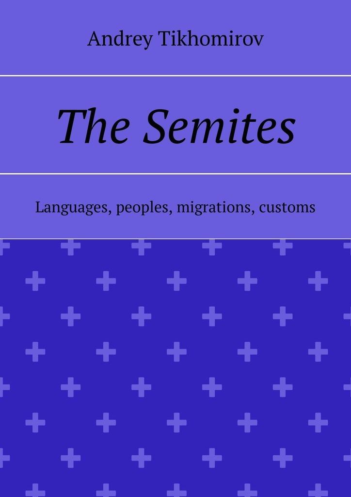 Andrey Tikhomirov The Semites. Languages, peoples, migrations, customs все цены