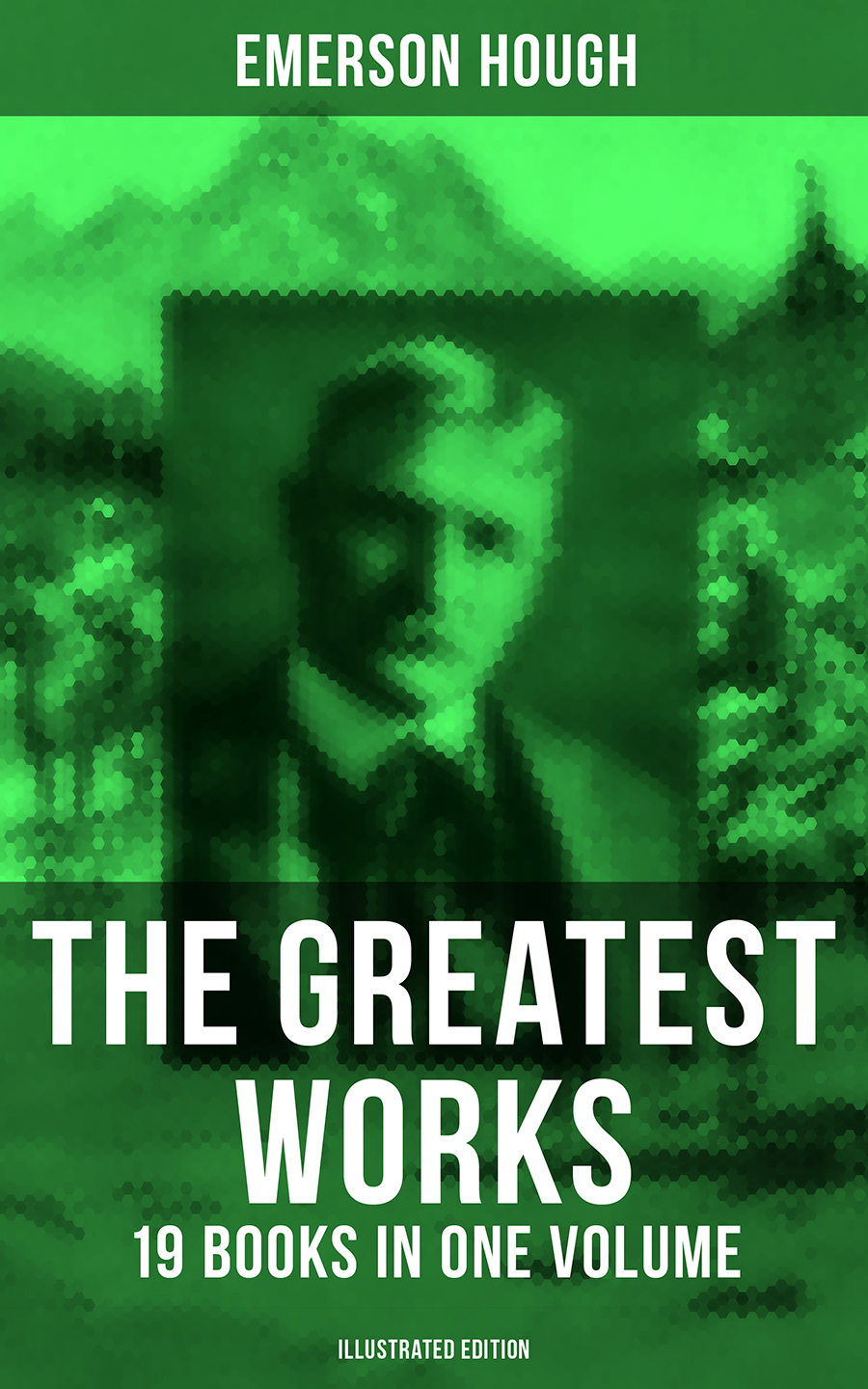 Emerson Hough The Greatest Works of Emerson Hough – 19 Books in One Volume (Illustrated Edition)