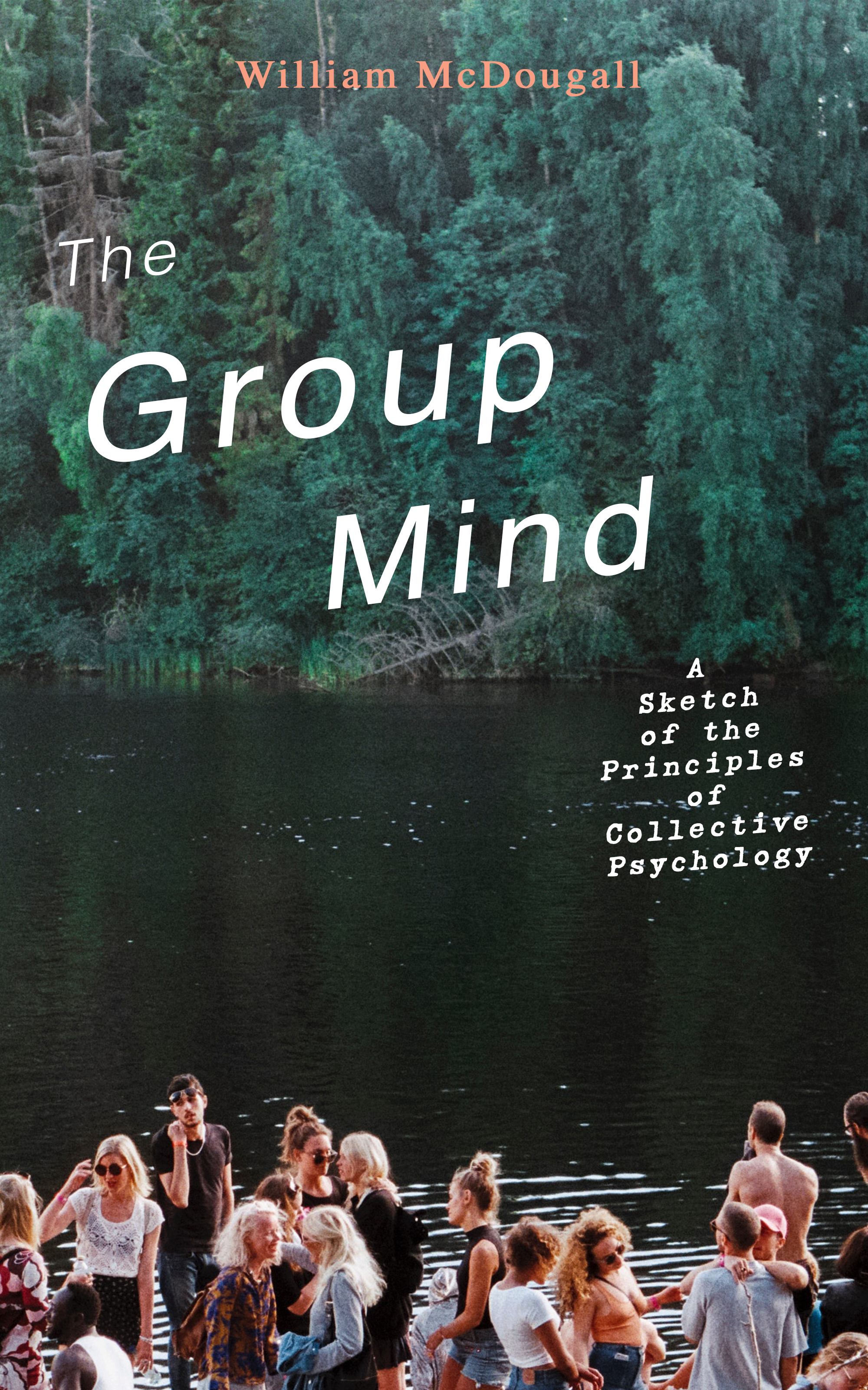 William McDougall The Group Mind: A Sketch of the Principles of Collective Psychology james william the principles of psychology volume 2
