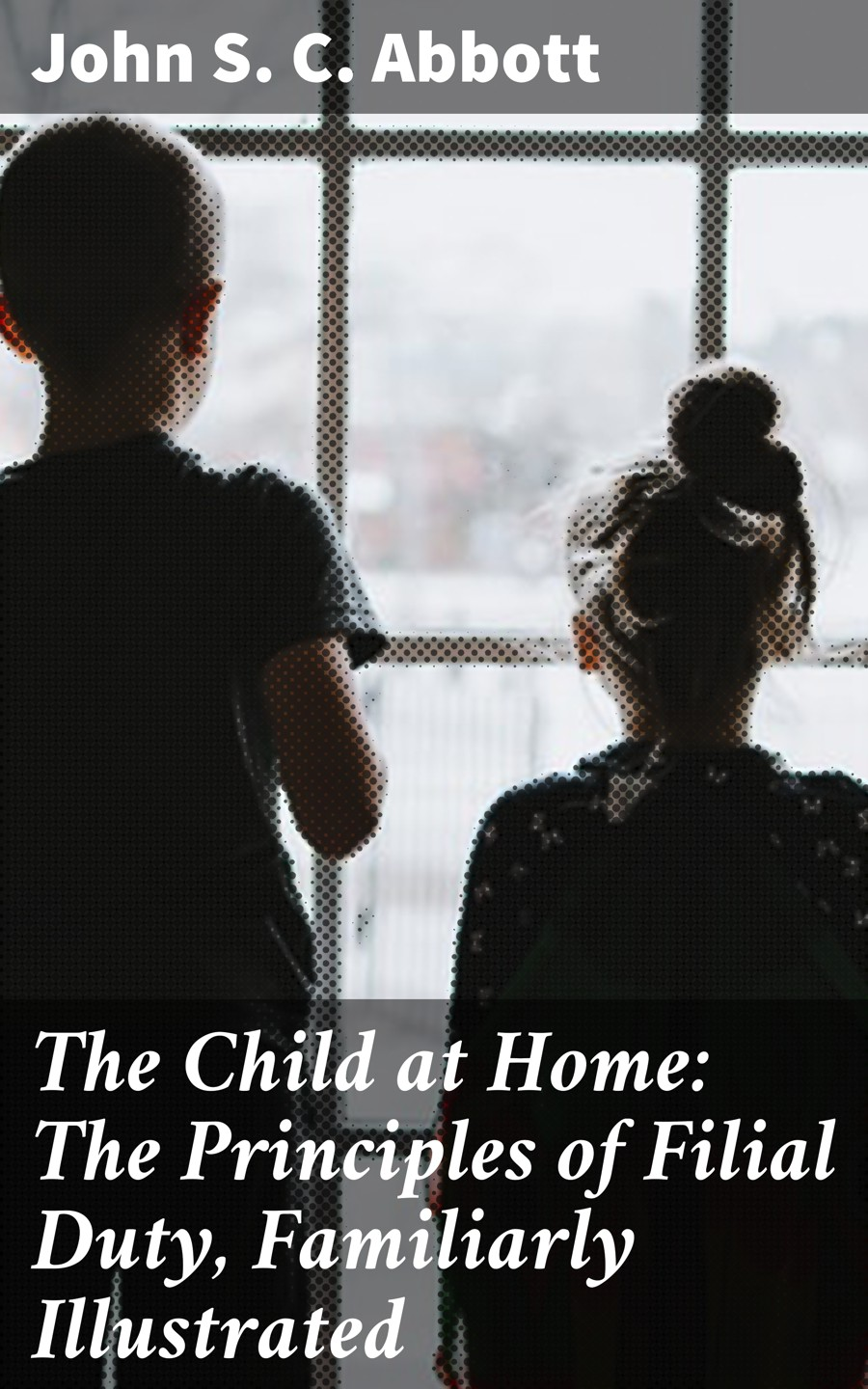 Фото - John S. C. Abbott The Child at Home: The Principles of Filial Duty, Familiarly Illustrated john s c abbott hernando cortez