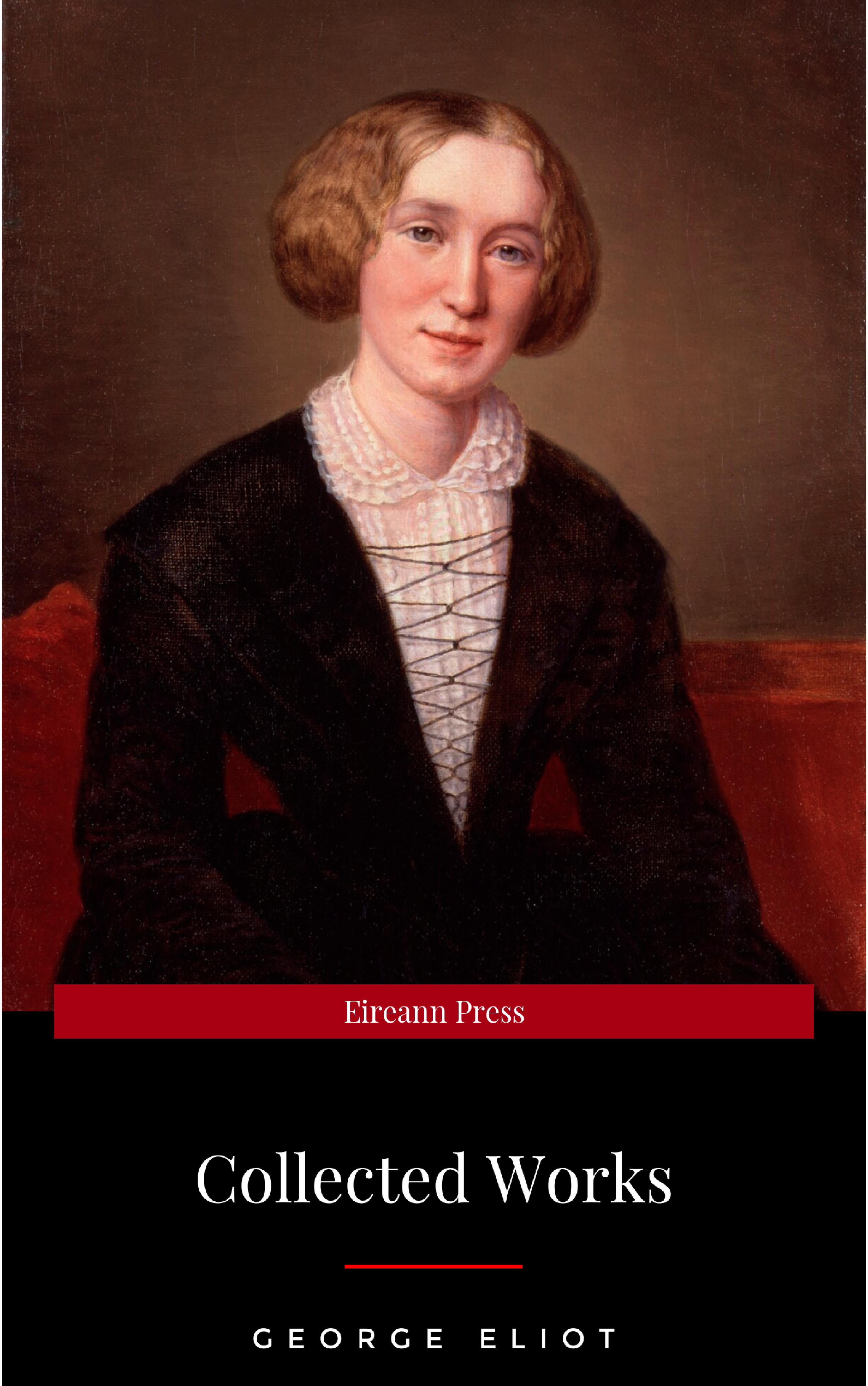 George Eliot The Collected Complete Works of George Eliot (Huge Collection Including The Mill on the Floss, Middlemarch, Romola, Silas Marner, Daniel Deronda, Felix Holt, Adam Bede, Brother Jacob, & More)