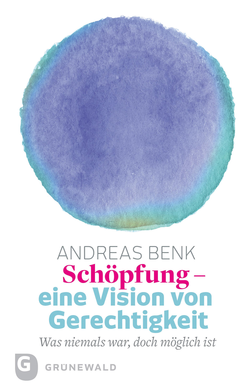 Andreas Benk Schöpfung - eine Vision von Gerechtigkeit gerechtigkeit