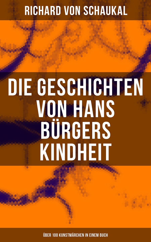 цена Richard von Schaukal Die Geschichten von Hans Bürgers Kindheit (Über 100 Kunstmärchen in einem Buch) онлайн в 2017 году