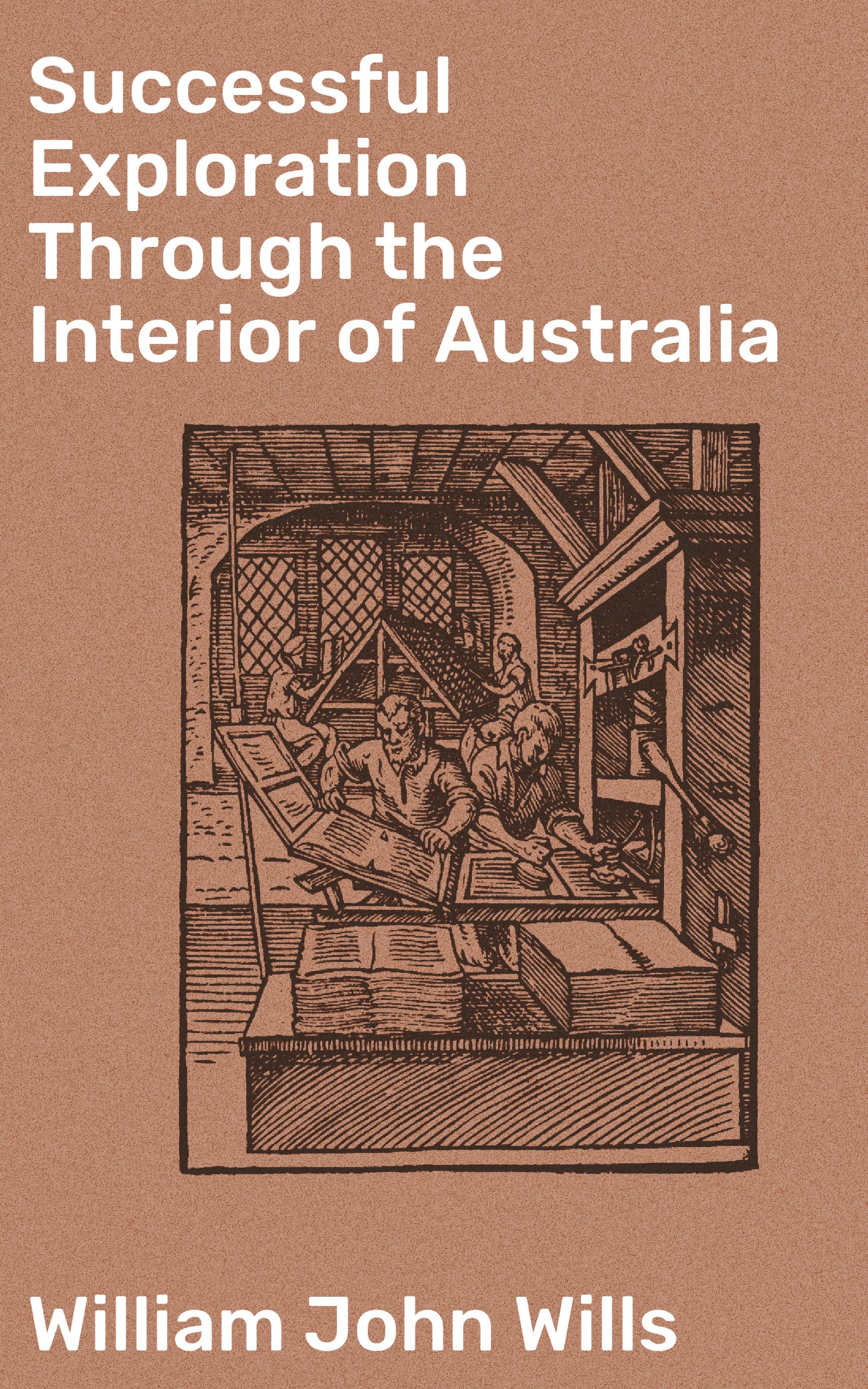 William John Wills Successful Exploration Through the Interior of Australia edwards william seymour through scandinavia to moscow