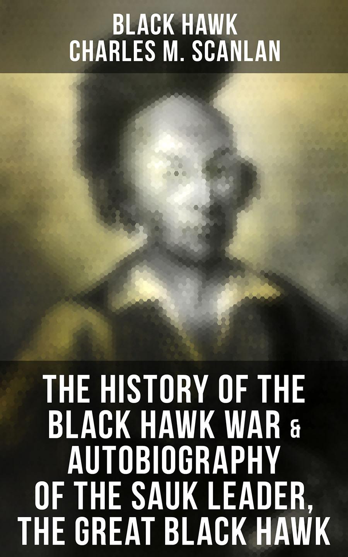 Black Hawk Sauk chief The History of the Black Hawk War & Autobiography of the Sauk Leader, the Great Black Hawk