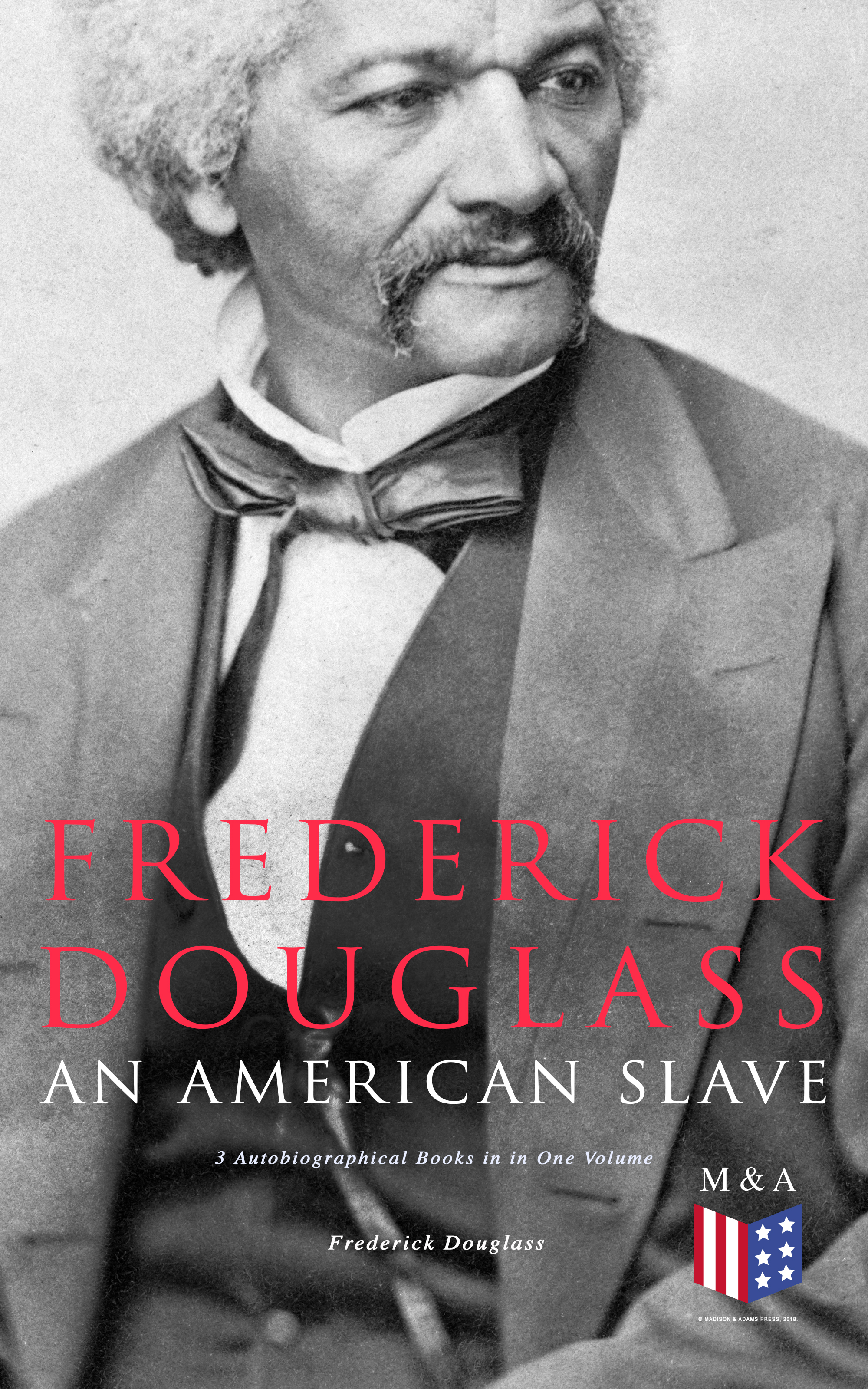 Frederick Douglass Frederick Douglass, An American Slave: 3 Autobiographical Books in in One Volume