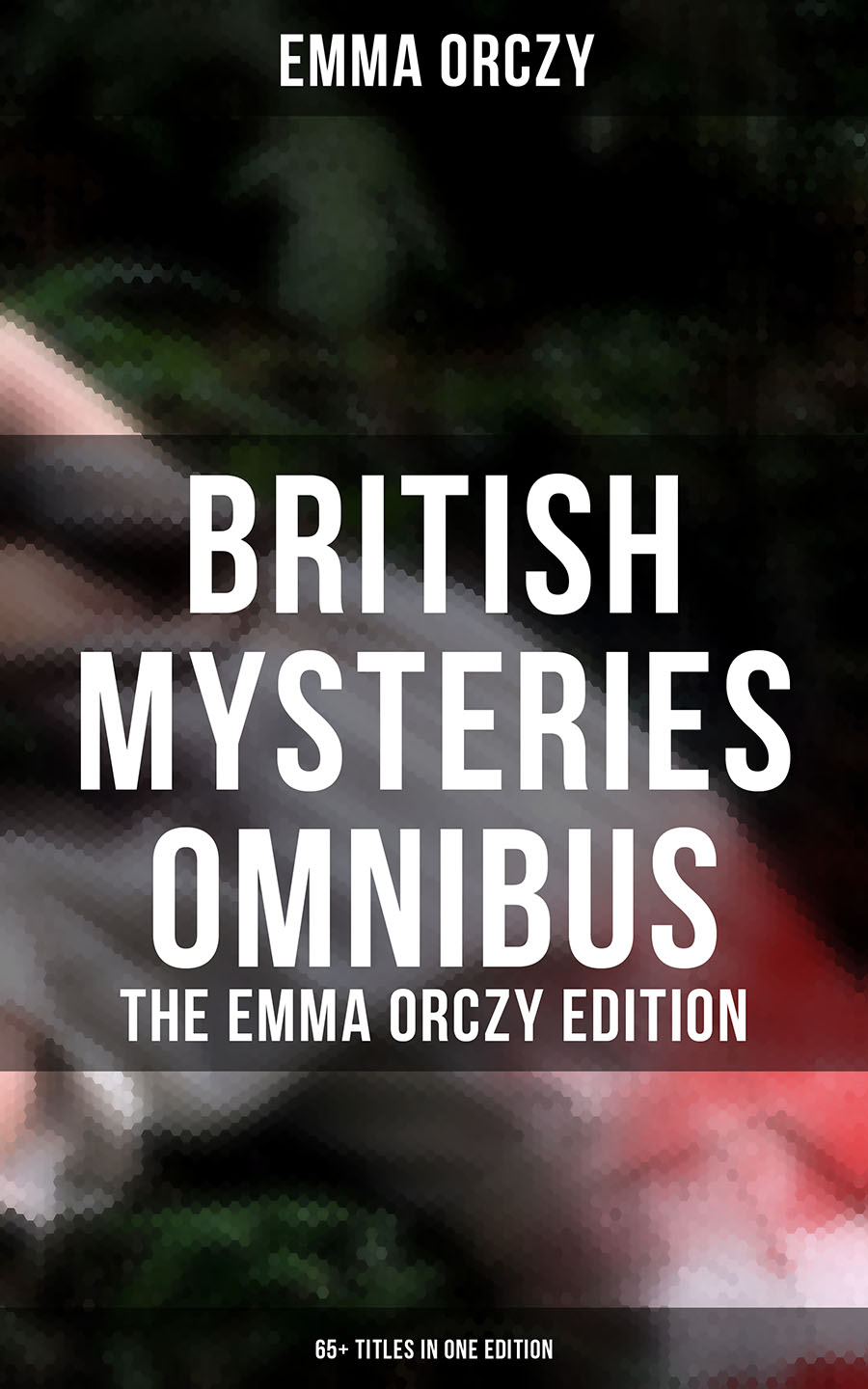 Emma Orczy British Mysteries Omnibus - The Emma Orczy Edition (65+ Titles in One Edition)