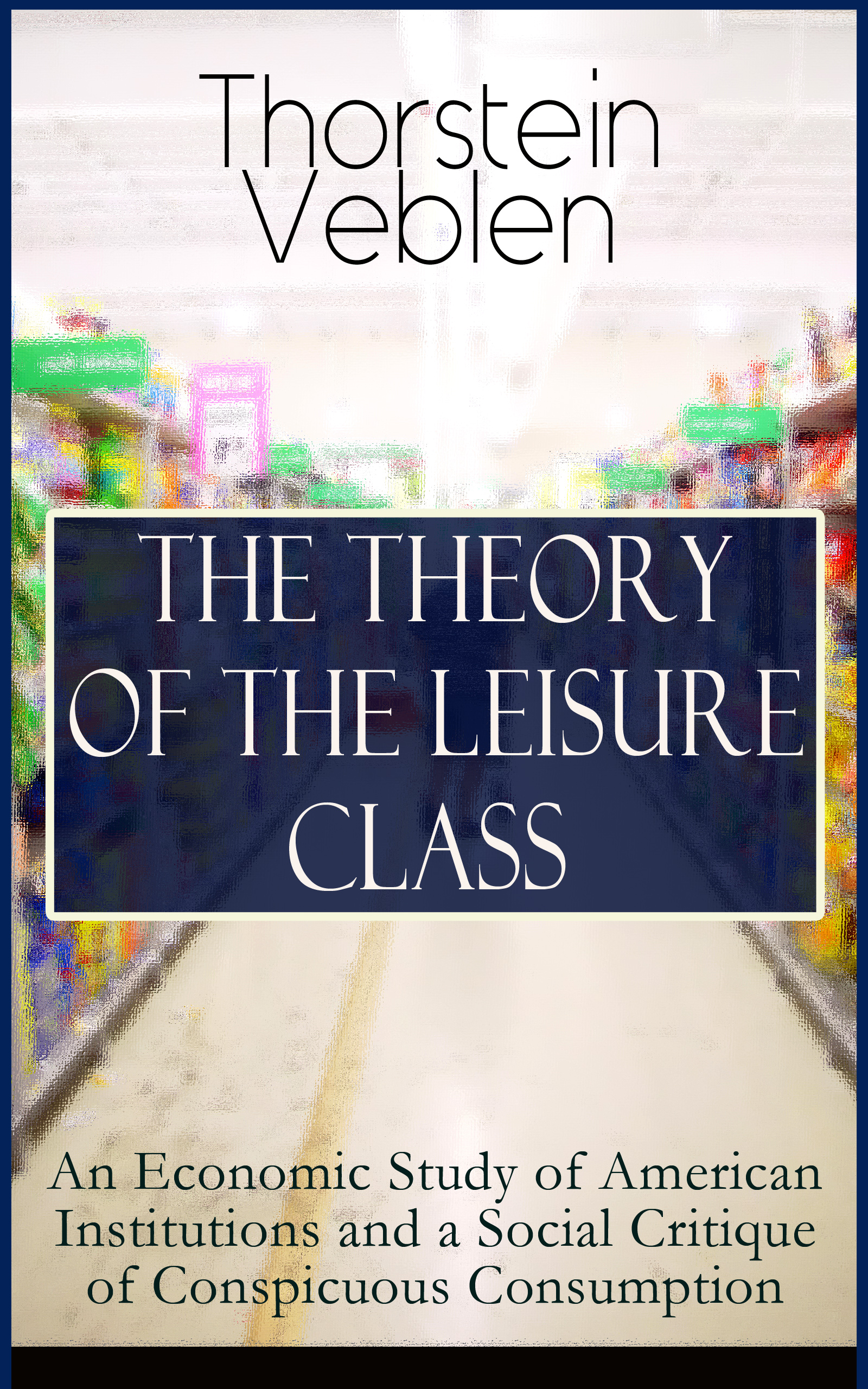 Thorstein Veblen THE THEORY OF THE LEISURE CLASS: An Economic Study of American Institutions and a Social Critique of Conspicuous Consumption an economic study of crop financing by prathama bank