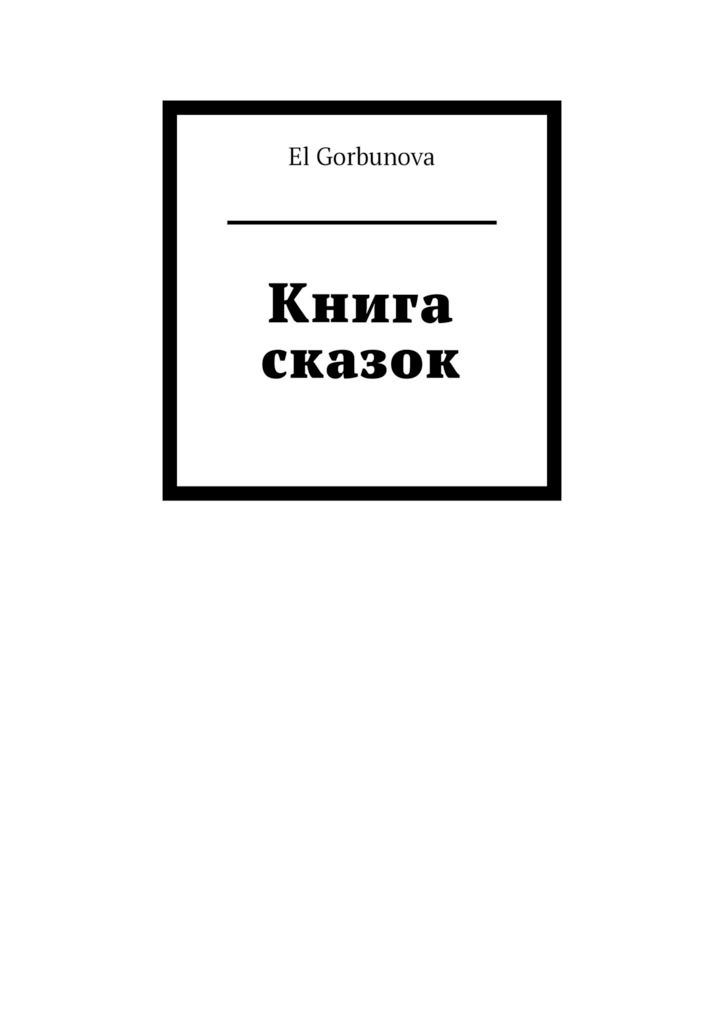 El Gorbunova Книга сказок альберти л 100 сказок и историй о животных людях и мире природы для маленьких и постарше