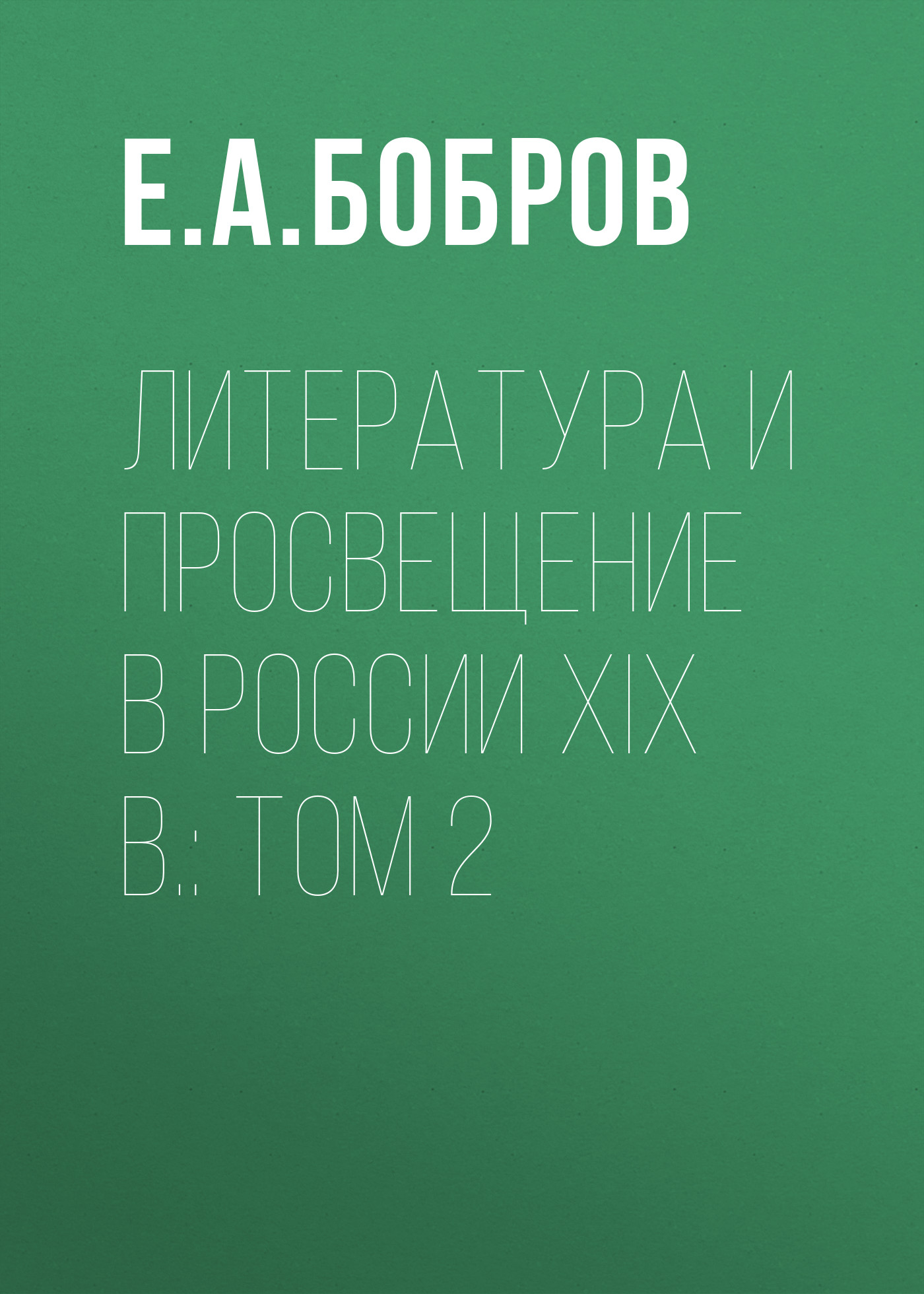 Е. А. Бобров Литература и просвещение в России XIX в.: Том 2