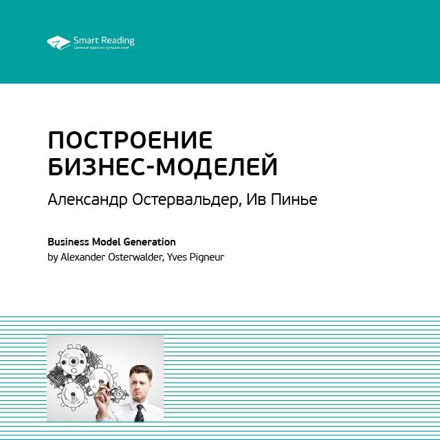Smart Reading Краткое содержание книги: Построение бизнес-моделей: Настольная книга стратега и новатора. Александр Остервальдер, Ив Пинье