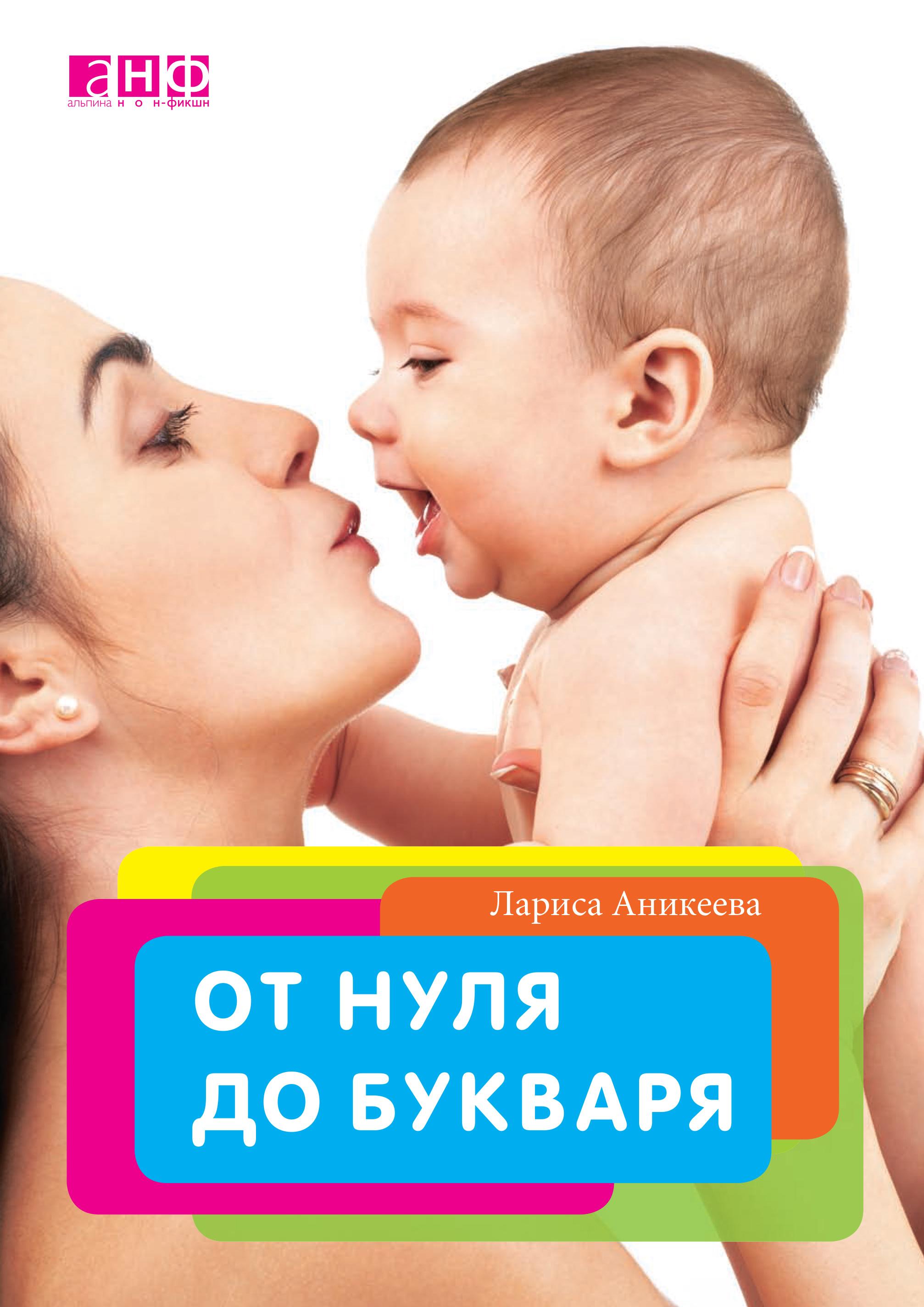 Лариса Аникеева От нуля до букваря аникеева лариса шиковна от нуля до букваря или как родить и вырастить здорового ребенка