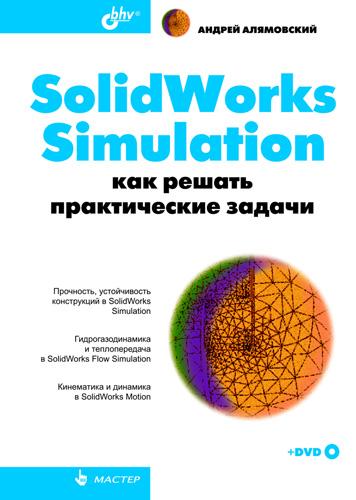 Андрей Алямовский SolidWorks Simulation. Как решать практические задачи наталья дударева solidworks 2009 на примерах