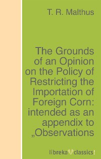 T. R. Malthus The Grounds of an Opinion on the Policy of Restricting the Importation of Foreign Corn: intended as an appendix to Observations on the corn laws thomas robert maltus thomas robert malthus an essay on the principle of population vol 1