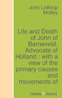 John Lothrop Motley Life and Death of John of Barneveld, Advocate of Holland : with a view of the primary causes and movements of the Thirty Years' War - Complete (1614-23) print the legend – the life and times of john ford