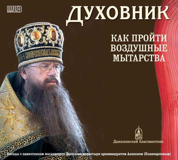 Архимандрит Алексий (Поликарпов) Духовник. Как пройти воздушные мытарства архимандрит мелхиседек артюхин воскресные беседы