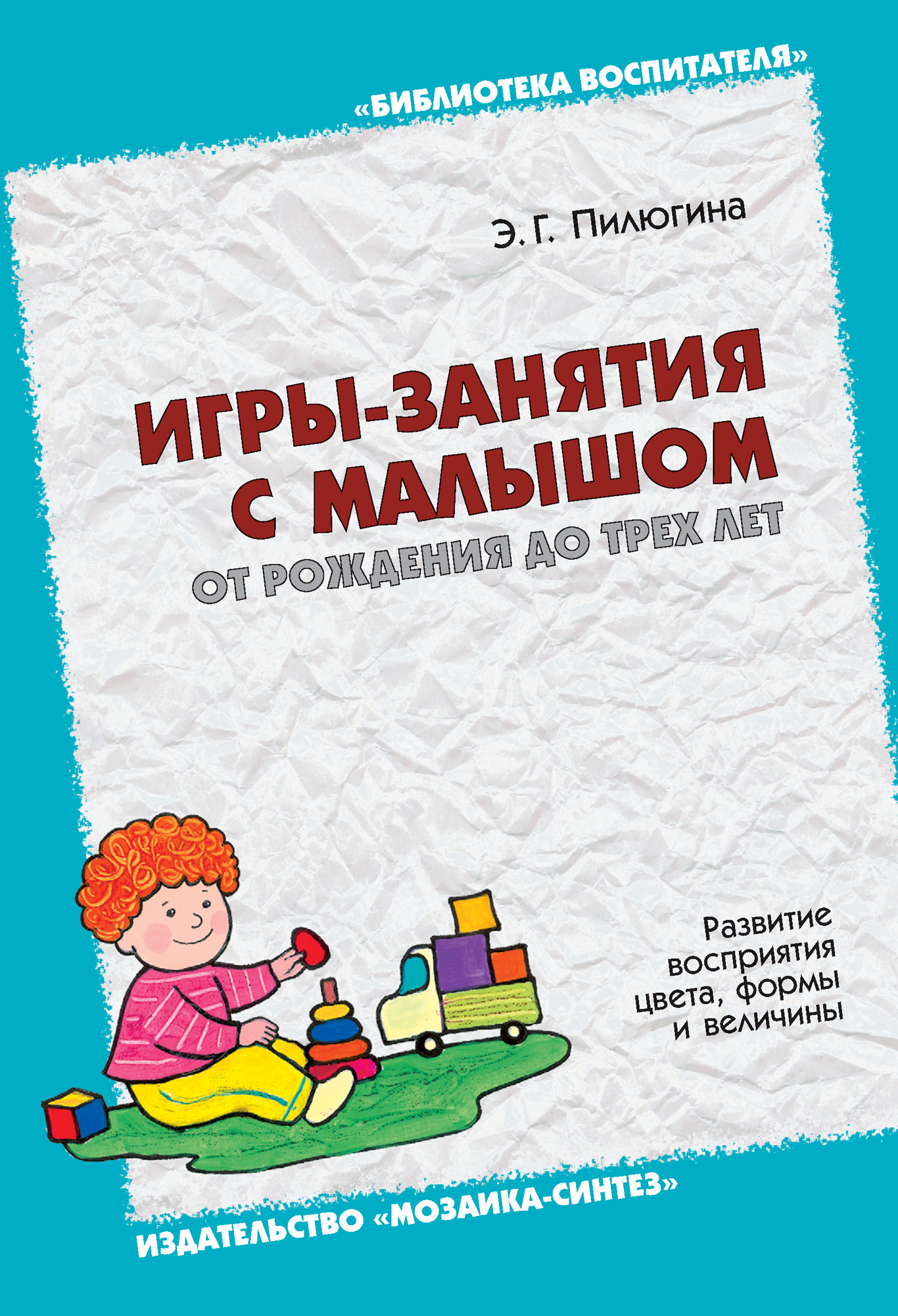 Э. Г. Пилюгина Игры-занятия с малышом от рождения до трех лет. Развитие восприятия цвета, формы и величины цена и фото