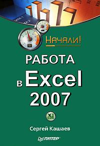 Сергей Кашаев Работа в Excel 2007. Начали! сенько а работа с bigdata в облаках обработка и хранение данных с примерами из microsoft azure