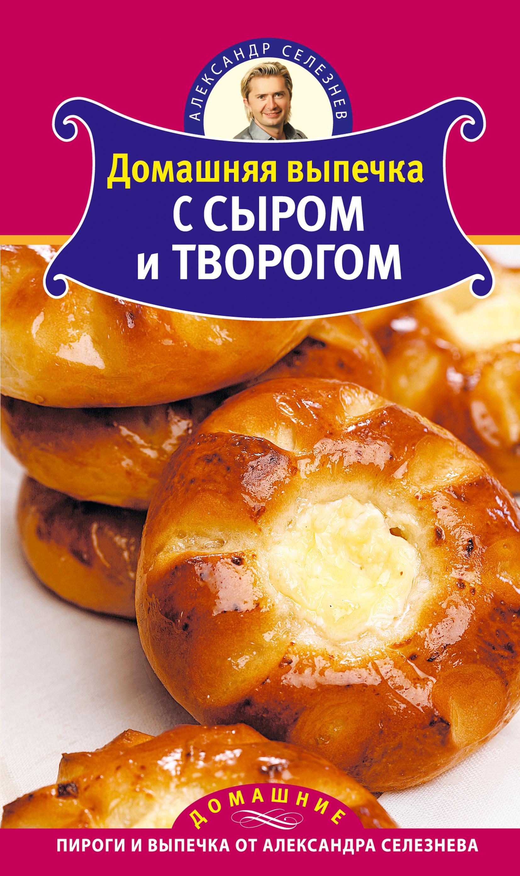 Александр Селезнев Домашняя выпечка с сыром и творогом