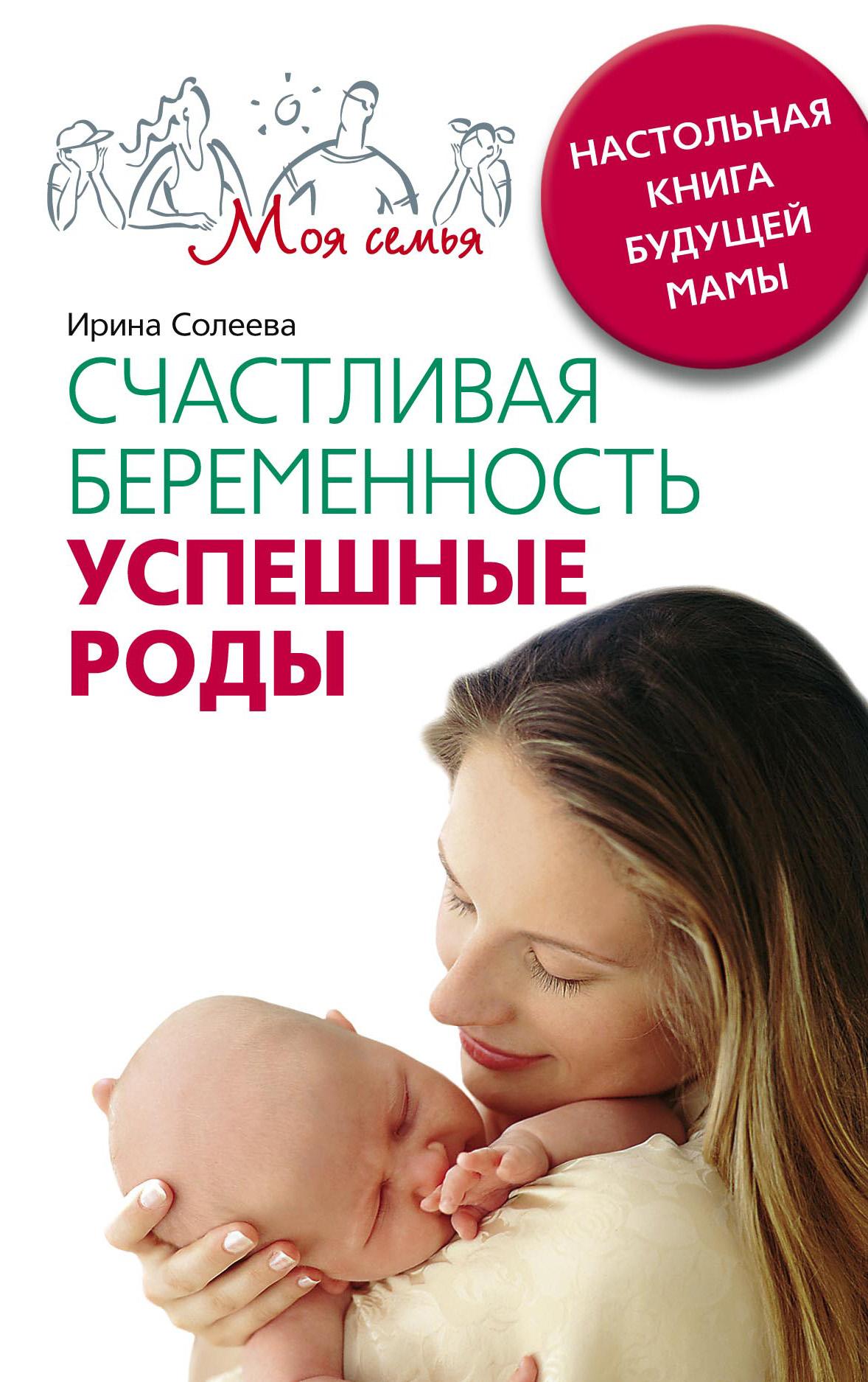 Ирина Александровна Солеева Счастливая беременность. Успешные роды. Настольная книга будущей мамы