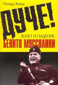 Ричард Колье Дуче! Взлет и падение Бенито Муссолини