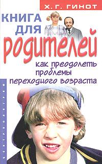 Хаим Г. Гинот Книга для родителей. Как преодолеть проблемы переходного возраста хаим фима школьник тайны торы доступные взору