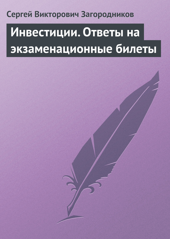 Сергей Викторович Загородников Инвестиции. Ответы на экзаменационные билеты