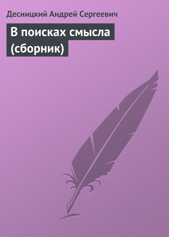 Андрей Десницкий В поисках смысла (сборник) владимир амлинский нескучный сад