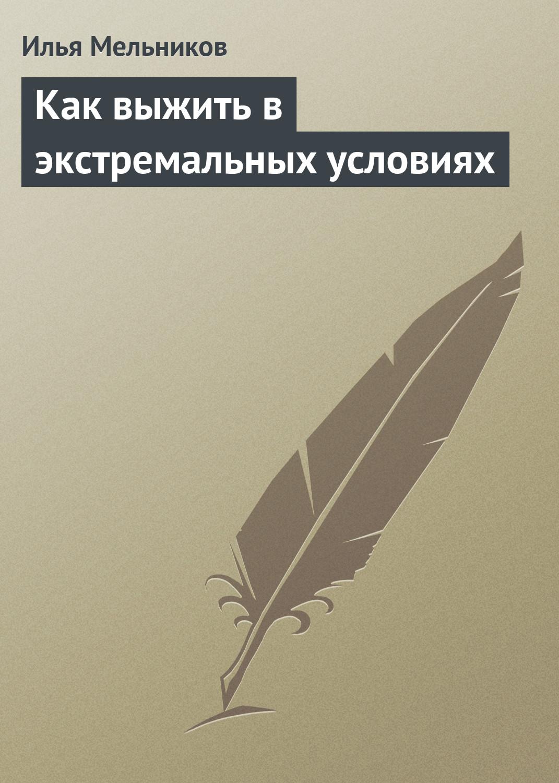 Илья Мельников Как выжить в экстремальных условиях илья мельников учимся по методу фоточтения