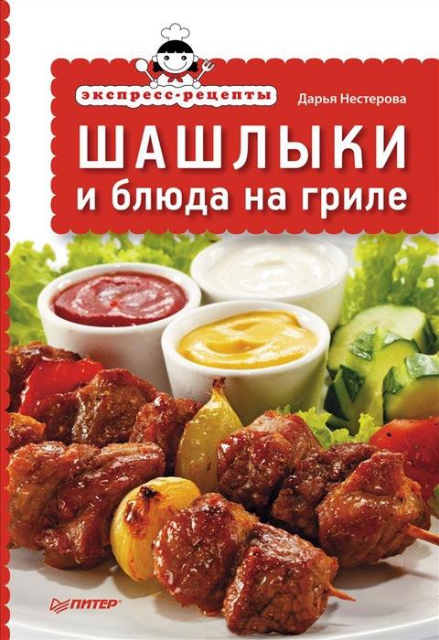 Дарья Нестерова Экспресс-рецепты. Шашлыки и блюда на гриле левашова е 365 рецептов блюд на гриле