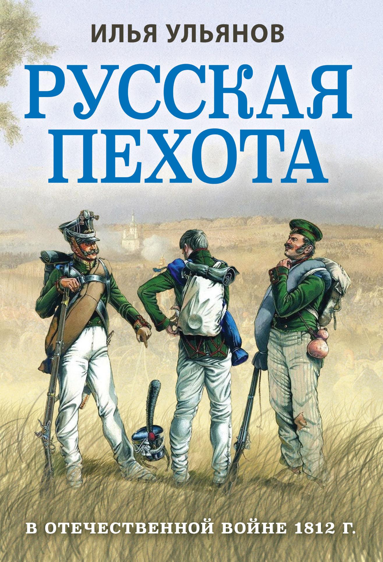 Илья Ульянов Русская пехота в Отечественной войне 1812 года илья ульянов русская пехота в отечественной войне 1812 года