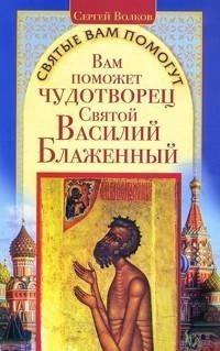 Сергей Волков Вам поможет чудотворец Святой Василий Блаженный