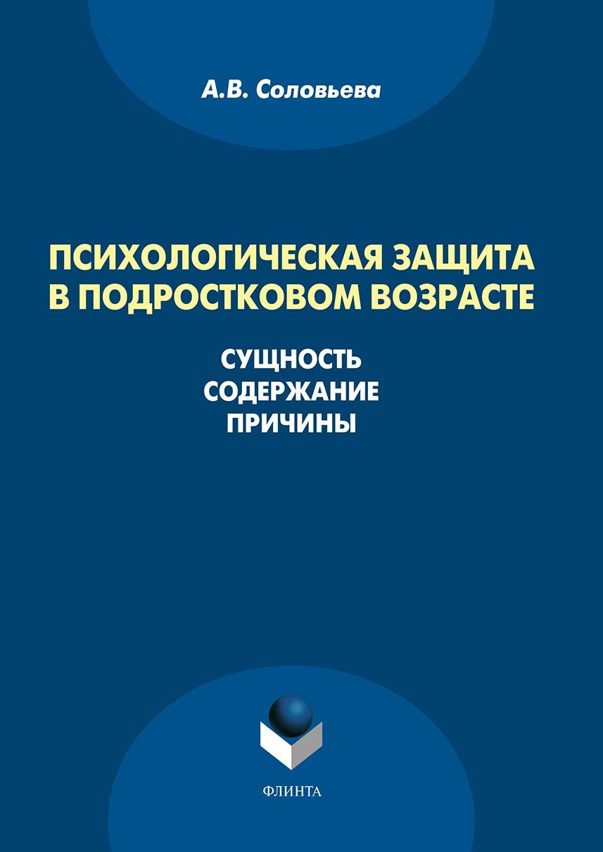 А. В. Соловьева Психологическая защита в подростковом возрасте. Сущность, содержание, причины механизмы психологической защиты