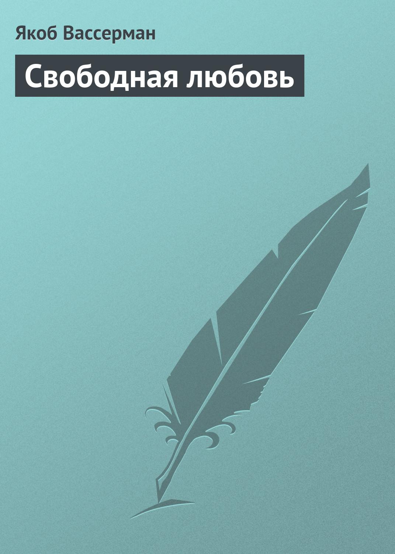 Якоб Вассерман Свободная любовь якоб вассерман свободная любовь