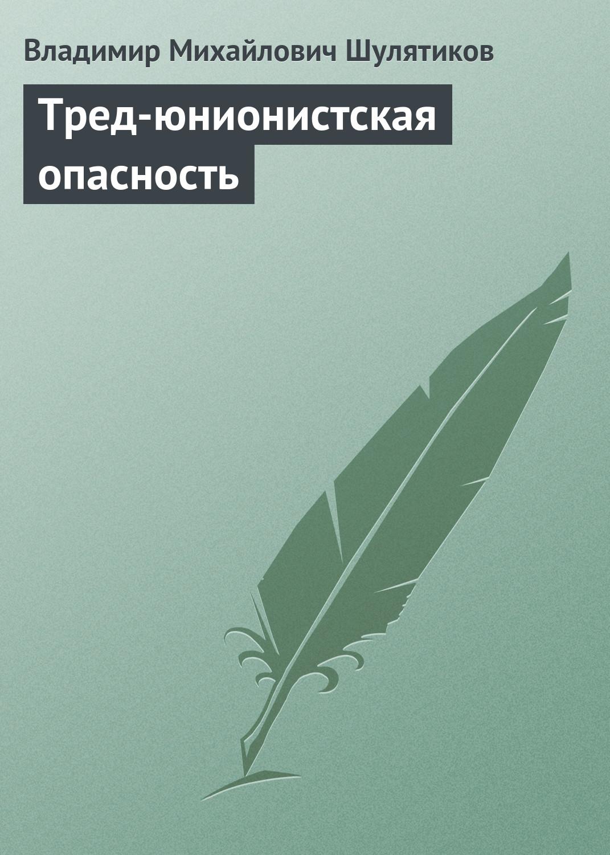 Владимир Михайлович Шулятиков Тред-юнионистская опасность