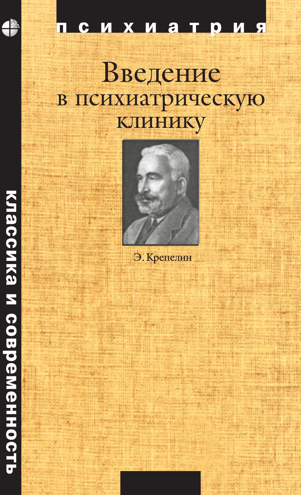 Эмиль Крепелин Введение в психиатрическую клинику терминологические основы феноменологической диагностики в психиатрии