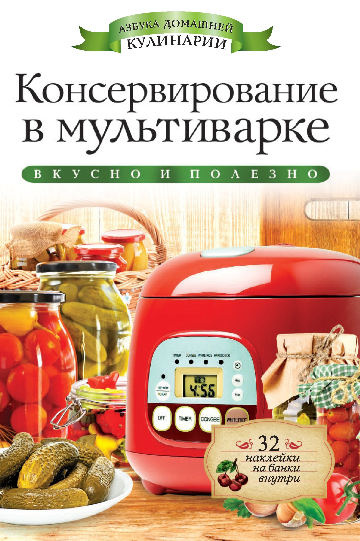 Галина Серикова Консервирование в мультиварке. Вкусно и полезно